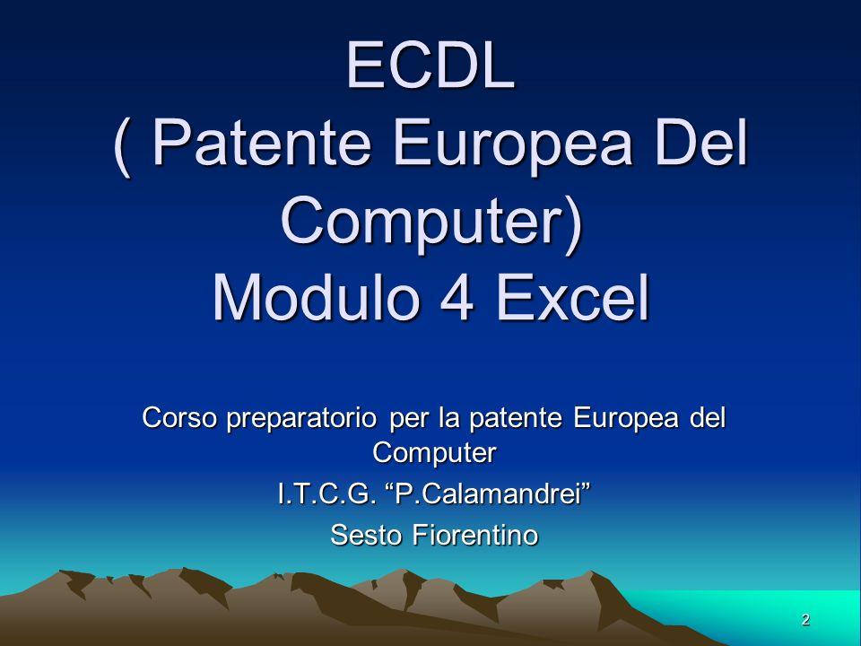 2 ECDL ( Patente Europea Del Computer) Modulo 4 Excel Corso preparatorio per la patente Europea del Computer I.T.C.G. P.Calamandrei Sesto Fiorentino