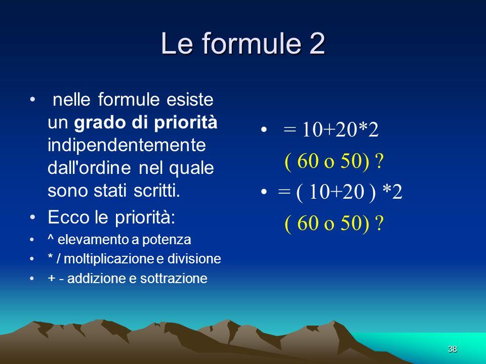 38 Le formule 2 nelle formule esiste un grado di priorità indipendentemente dall'ordine nel quale sono stati scritti. Ecco le priorità: ^ elevamento a
