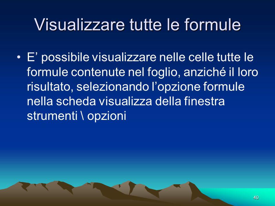 40 Visualizzare tutte le formule E possibile visualizzare nelle celle tutte le formule contenute nel foglio, anziché il loro risultato, selezionando l