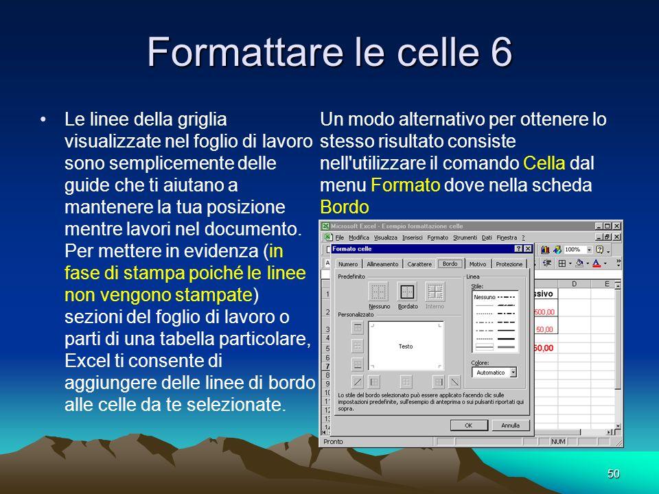 50 Formattare le celle 6 Le linee della griglia visualizzate nel foglio di lavoro sono semplicemente delle guide che ti aiutano a mantenere la tua pos