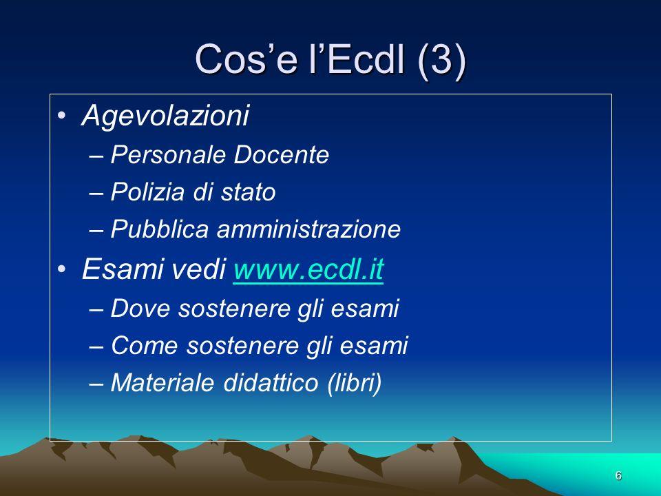 6 Cose lEcdl (3) Agevolazioni –Personale Docente –Polizia di stato –Pubblica amministrazione Esami vedi www.ecdl.itwww.ecdl.it –Dove sostenere gli esa