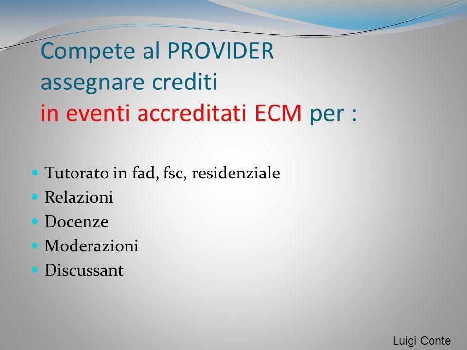 Compete al PROVIDER assegnare crediti in eventi accreditati ECM per : Tutorato in fad, fsc, residenziale Relazioni Docenze Moderazioni Discussant Luig