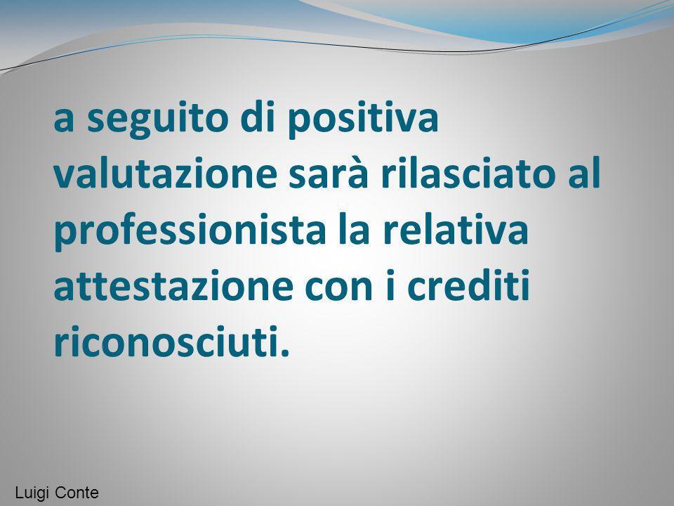 a seguito di positiva valutazione sarà rilasciato al professionista la relativa attestazione con i crediti riconosciuti. Luigi Conte