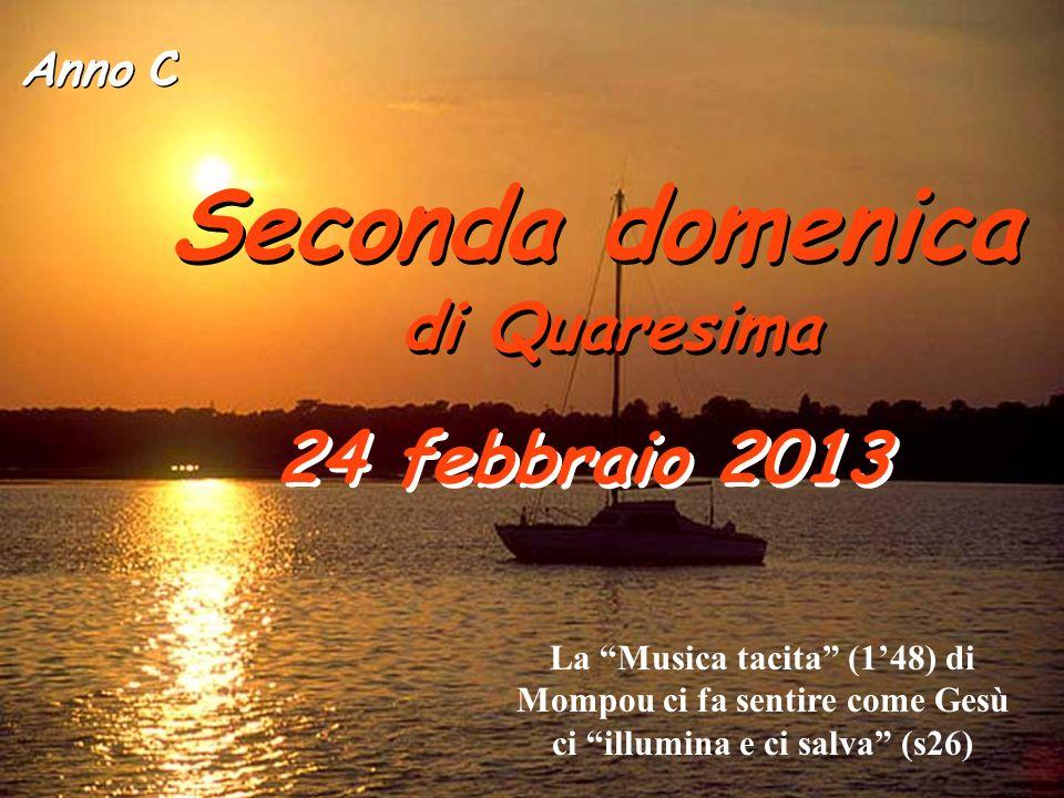 Anno C Seconda domenica di Quaresima Seconda domenica di Quaresima 24 febbraio 2013 La Musica tacita (148) di Mompou ci fa sentire come Gesù ci illumina e ci salva (s26)
