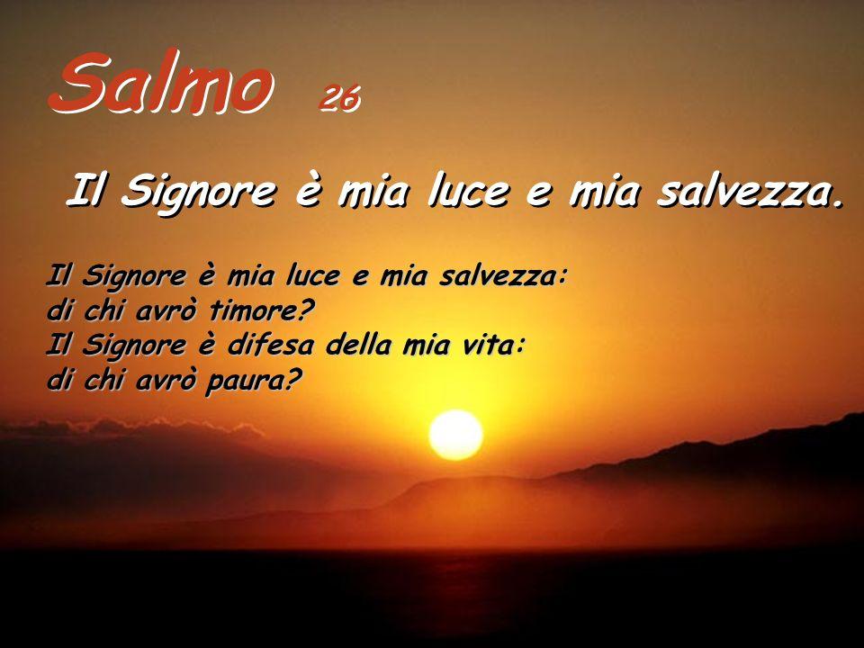 Salmo 26 Il Signore è mia luce e mia salvezza.Il Signore è mia luce e mia salvezza.