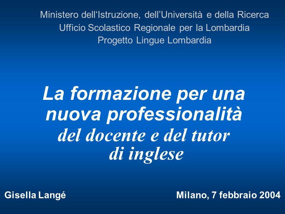La formazione per una nuova professionalità del docente e del tutor di inglese Gisella Langé Milano, 7 febbraio 2004 Ministero dellIstruzione, dellUni