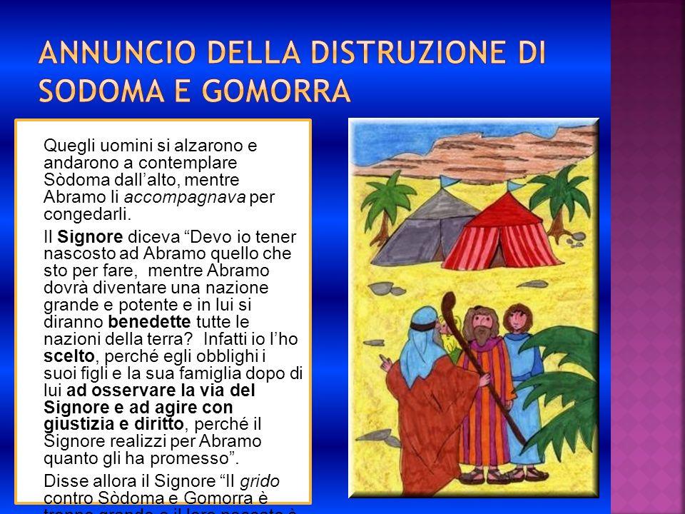 Quegli uomini si alzarono e andarono a contemplare Sòdoma dallalto, mentre Abramo li accompagnava per congedarli. Il Signore diceva Devo io tener nasc