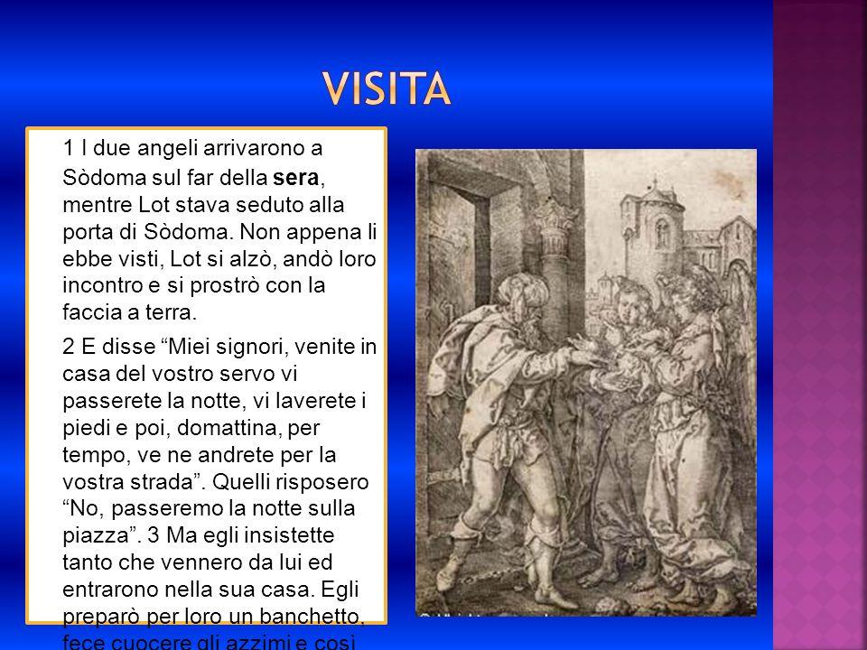 1 I due angeli arrivarono a Sòdoma sul far della sera, mentre Lot stava seduto alla porta di Sòdoma. Non appena li ebbe visti, Lot si alzò, andò loro