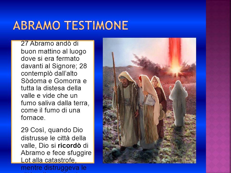 27 Abramo andò di buon mattino al luogo dove si era fermato davanti al Signore; 28 contemplò dallalto Sòdoma e Gomorra e tutta la distesa della valle