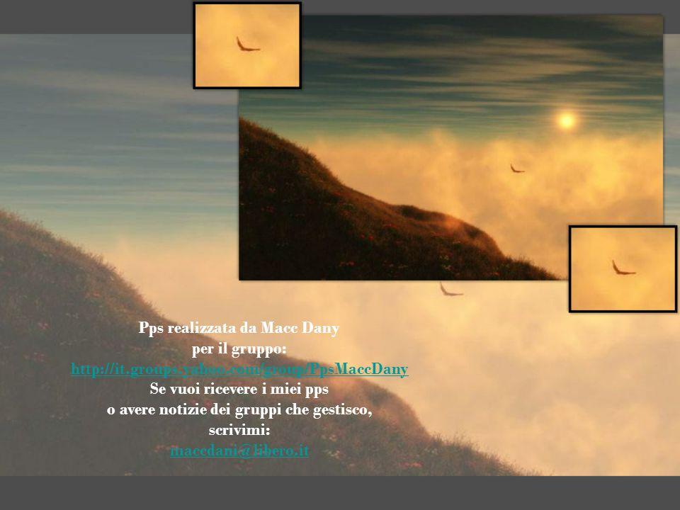 Pps realizzata da Macc Dany per il gruppo: http://it.groups.yahoo.com/group/PpsMaccDany Se vuoi ricevere i miei pps o avere notizie dei gruppi che gestisco, scrivimi: maccdani@libero.it