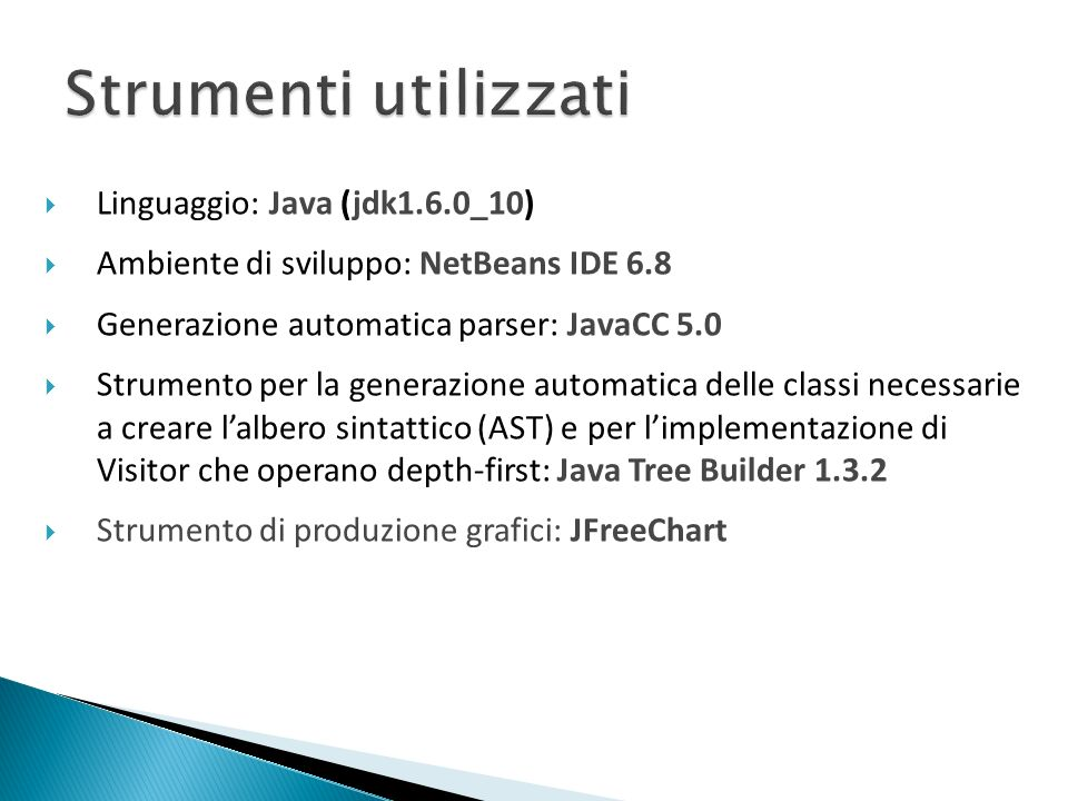 Linguaggio: Java (jdk1.6.0_10) Ambiente di sviluppo: NetBeans IDE 6.8 Generazione automatica parser: JavaCC 5.0 Strumento per la generazione automatic