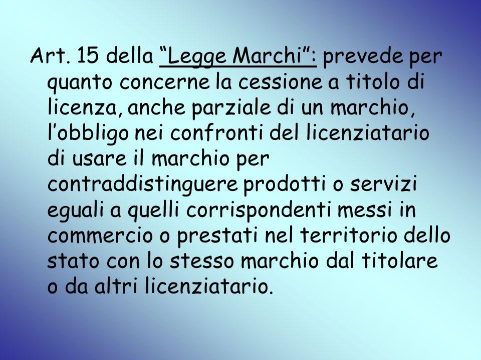 Art. 15 della Legge Marchi: prevede per quanto concerne la cessione a titolo di licenza, anche parziale di un marchio, lobbligo nei confronti del lice