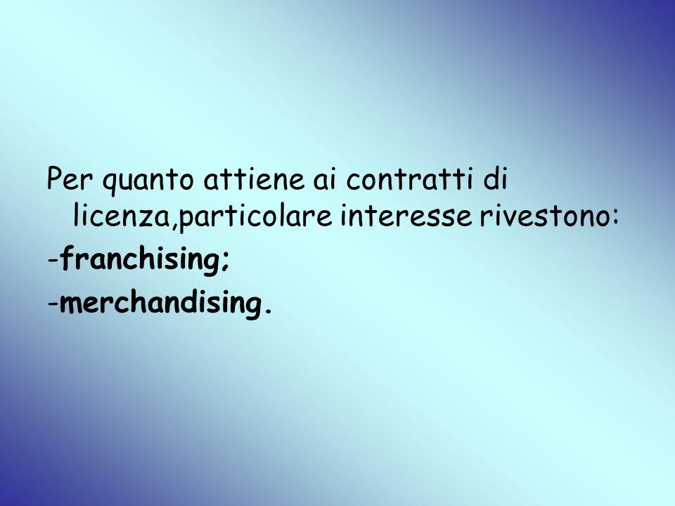 Per quanto attiene ai contratti di licenza,particolare interesse rivestono: -franchising; -merchandising.