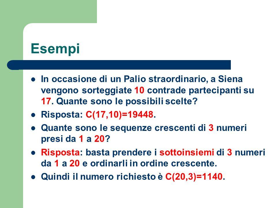 Esempi In occasione di un Palio straordinario, a Siena vengono sorteggiate 10 contrade partecipanti su 17. Quante sono le possibili scelte? Risposta: