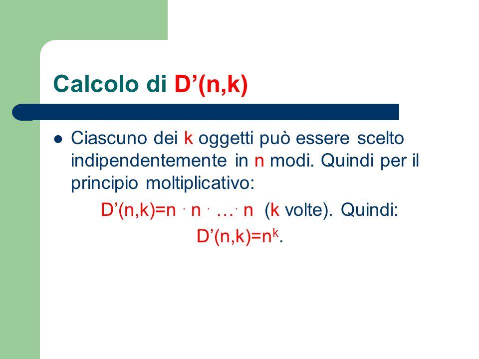 Calcolo di D(n,k) Ciascuno dei k oggetti può essere scelto indipendentemente in n modi. Quindi per il principio moltiplicativo: D(n,k)=n. n. …. n (k v