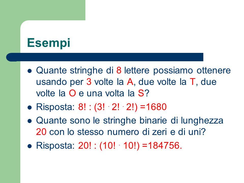 Esempi Quante stringhe di 8 lettere possiamo ottenere usando per 3 volte la A, due volte la T, due volte la O e una volta la S? Risposta: 8! : (3!. 2!