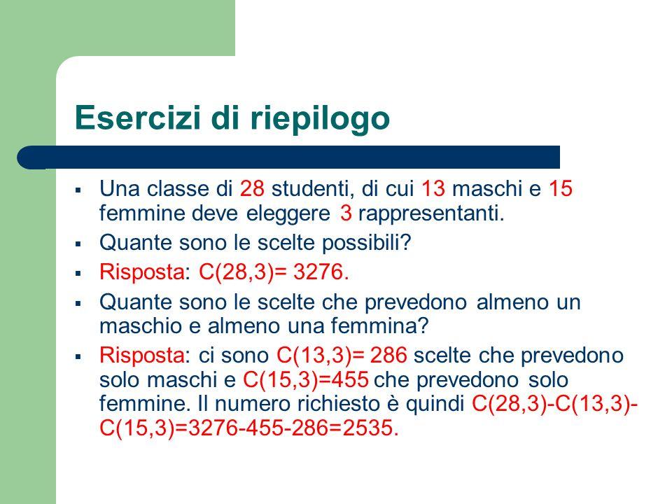 Esercizi di riepilogo Una classe di 28 studenti, di cui 13 maschi e 15 femmine deve eleggere 3 rappresentanti. Quante sono le scelte possibili? Rispos
