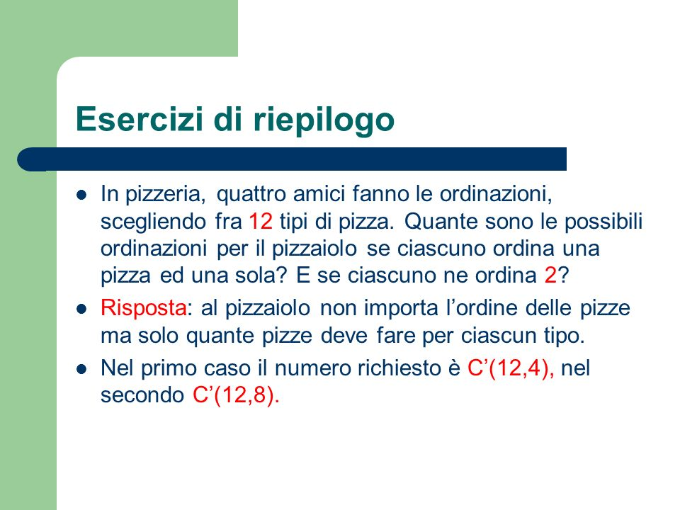 Esercizi di riepilogo In pizzeria, quattro amici fanno le ordinazioni, scegliendo fra 12 tipi di pizza. Quante sono le possibili ordinazioni per il pi