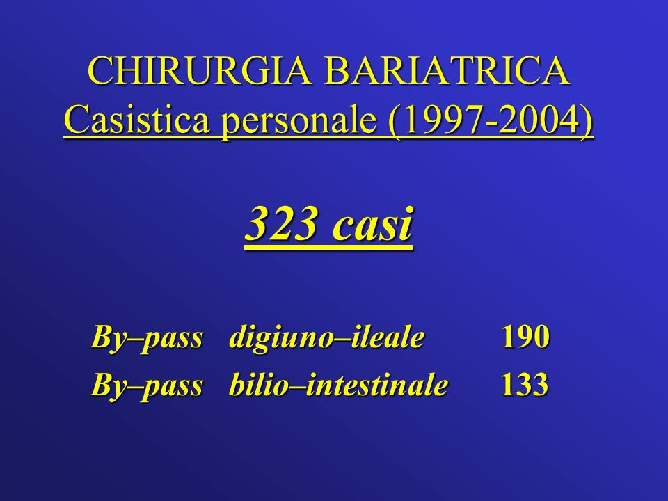 CHIRURGIA BARIATRICA Casistica personale (1997-2004) 323 casi By–pass digiuno–ileale 190 By–pass bilio–intestinale 133