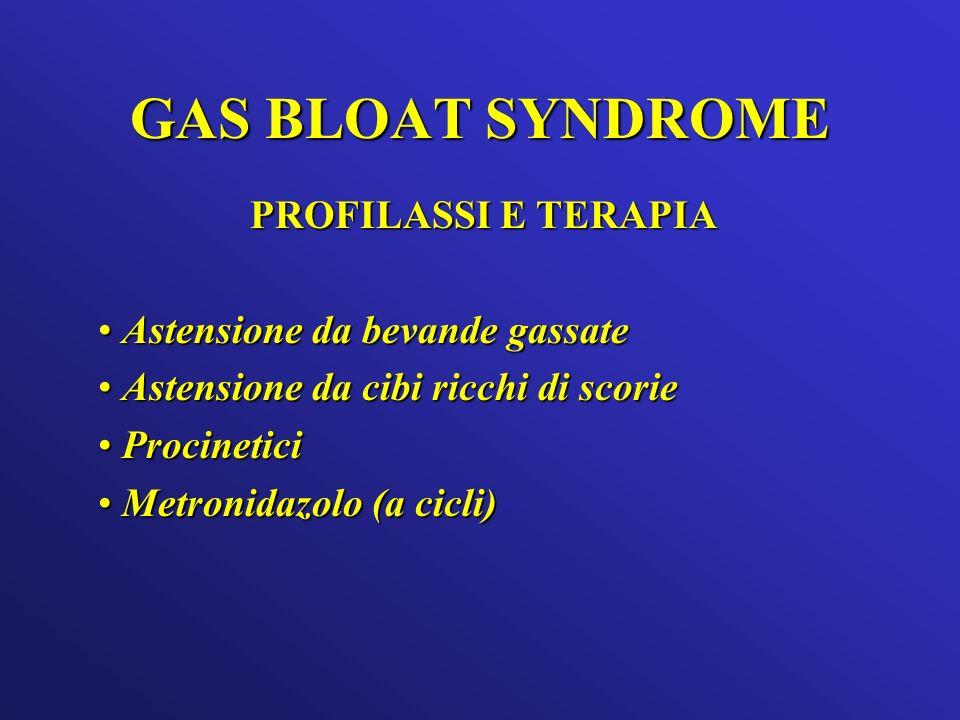 GAS BLOAT SYNDROME PROFILASSI E TERAPIA Astensione da bevande gassate Astensione da bevande gassate Astensione da cibi ricchi di scorie Astensione da cibi ricchi di scorie Procinetici Procinetici Metronidazolo (a cicli) Metronidazolo (a cicli)