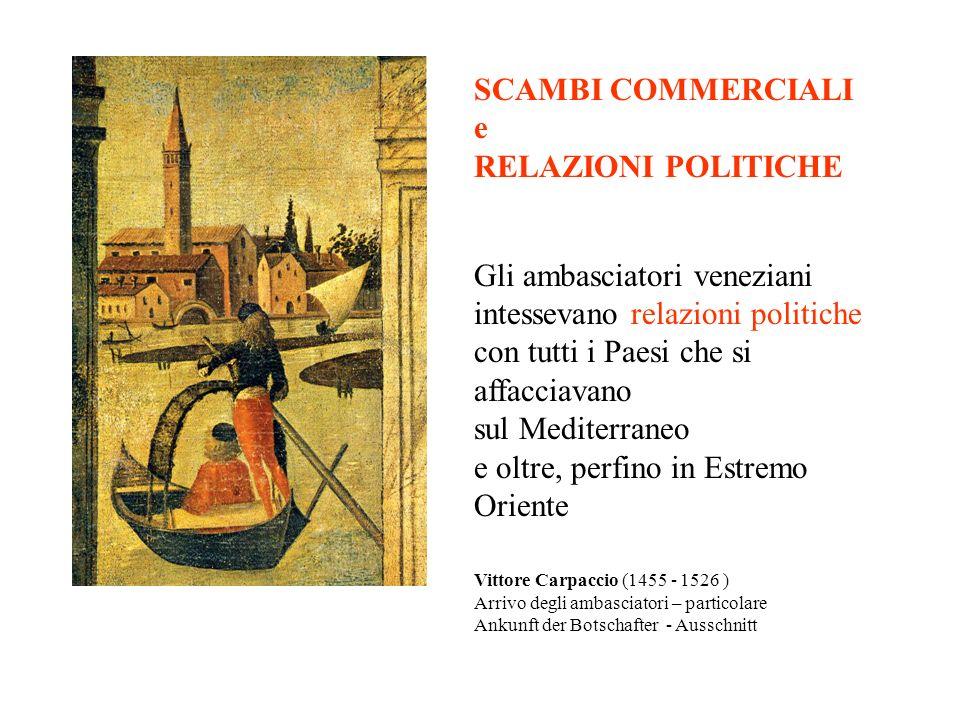 SCAMBI COMMERCIALI e RELAZIONI POLITICHE Gli ambasciatori veneziani intessevano relazioni politiche con tutti i Paesi che si affacciavano sul Mediterraneo e oltre, perfino in Estremo Oriente Vittore Carpaccio (1455 - 1526 ) Arrivo degli ambasciatori – particolare Ankunft der Botschafter - Ausschnitt