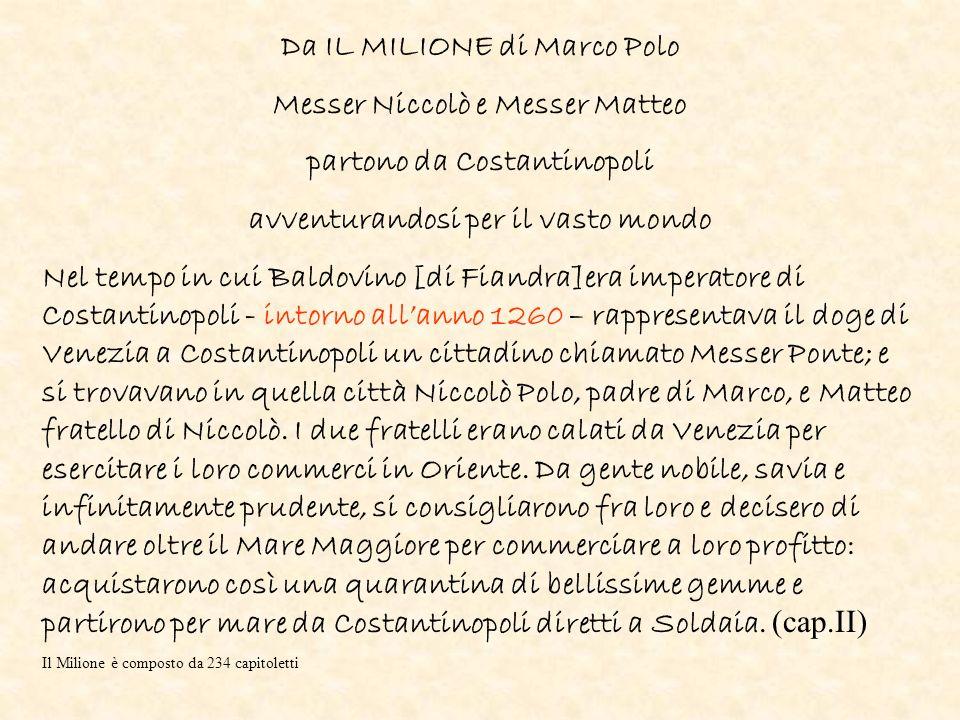 Da IL MILIONE di Marco Polo Messer Niccolò e Messer Matteo partono da Costantinopoli avventurandosi per il vasto mondo Nel tempo in cui Baldovino [di Fiandra]era imperatore di Costantinopoli - intorno allanno 1260 – rappresentava il doge di Venezia a Costantinopoli un cittadino chiamato Messer Ponte; e si trovavano in quella città Niccolò Polo, padre di Marco, e Matteo fratello di Niccolò.