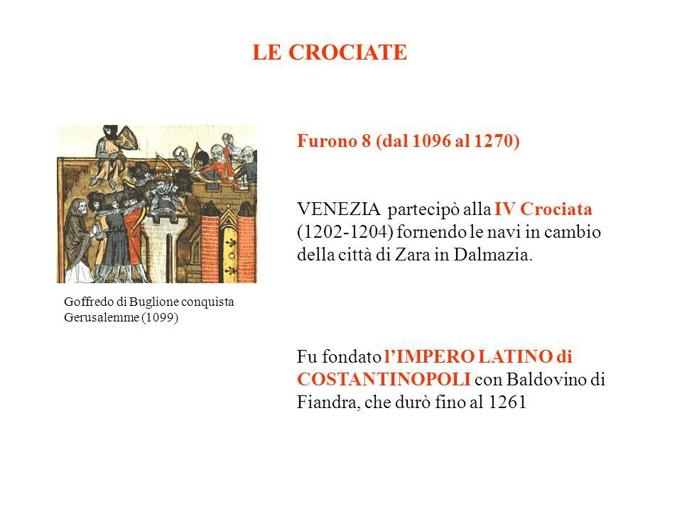 LE CROCIATE Goffredo di Buglione conquista Gerusalemme (1099) Furono 8 (dal 1096 al 1270) VENEZIA partecipò alla IV Crociata (1202-1204) fornendo le navi in cambio della città di Zara in Dalmazia.