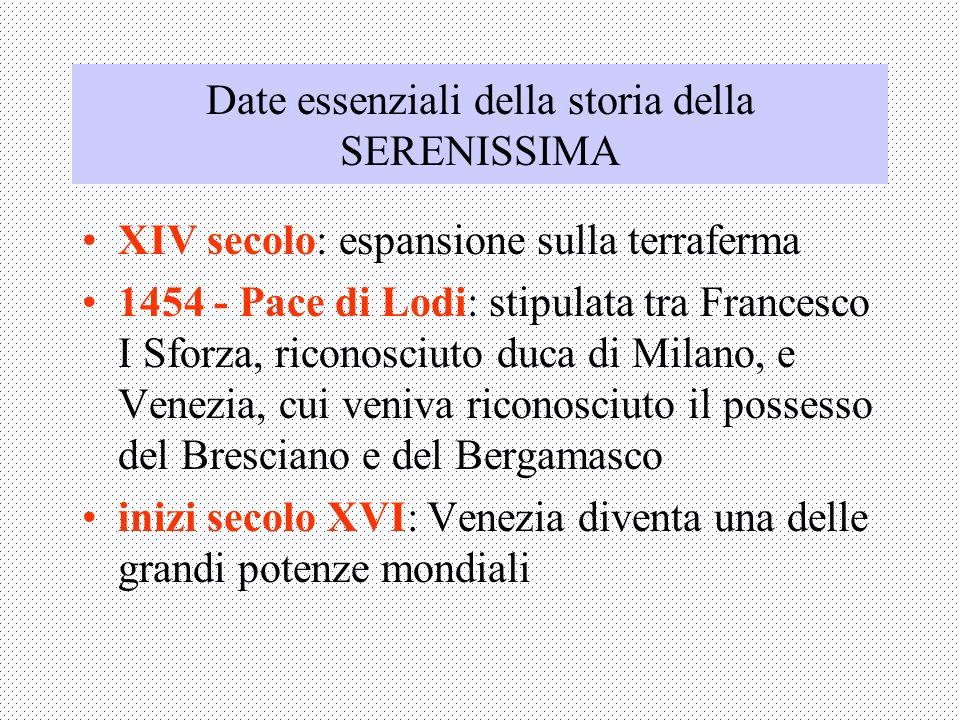 Date essenziali della storia della SERENISSIMA XIV secolo: espansione sulla terraferma 1454 - Pace di Lodi: stipulata tra Francesco I Sforza, riconosc