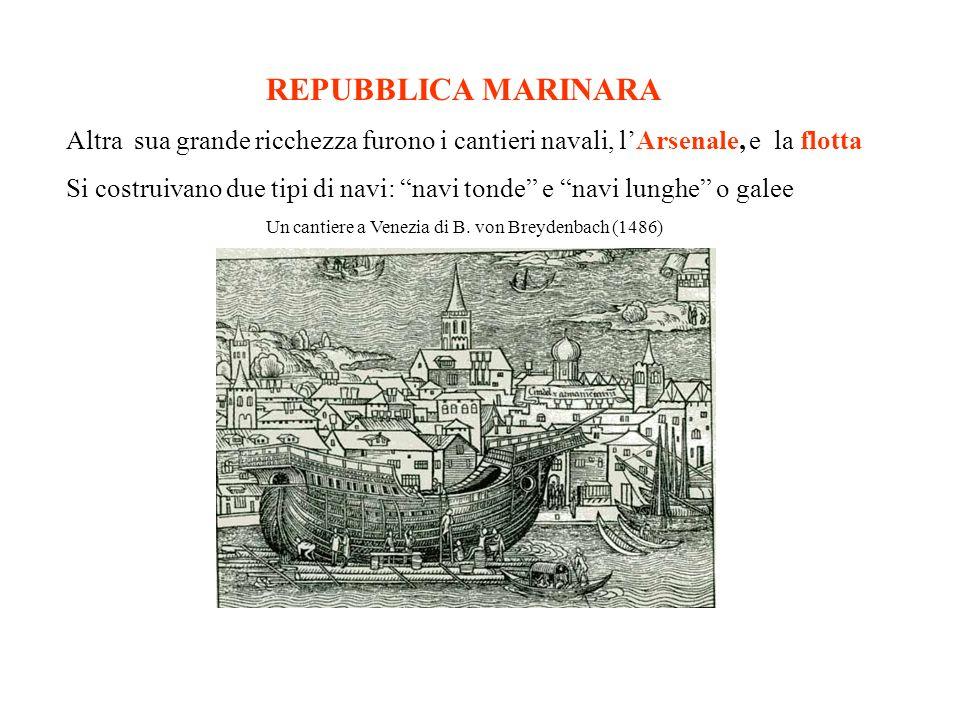 REPUBBLICA MARINARA Altra sua grande ricchezza furono i cantieri navali, lArsenale, e la flotta Si costruivano due tipi di navi: navi tonde e navi lunghe o galee Un cantiere a Venezia di B.