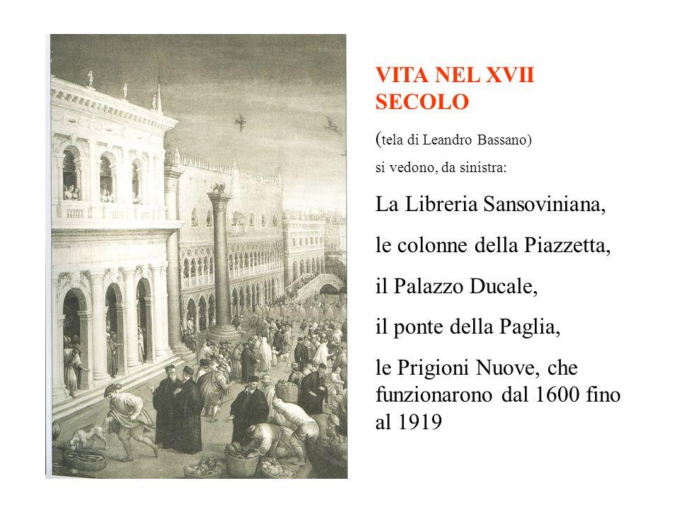 VITA NEL XVII SECOLO ( tela di Leandro Bassano) si vedono, da sinistra: La Libreria Sansoviniana, le colonne della Piazzetta, il Palazzo Ducale, il ponte della Paglia, le Prigioni Nuove, che funzionarono dal 1600 fino al 1919