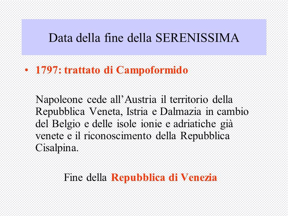 Data della fine della SERENISSIMA 1797: trattato di Campoformido Napoleone cede allAustria il territorio della Repubblica Veneta, Istria e Dalmazia in cambio del Belgio e delle isole ionie e adriatiche già venete e il riconoscimento della Repubblica Cisalpina.