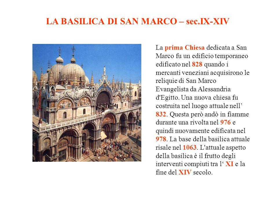 LA BASILICA DI SAN MARCO – sec.IX-XIV La prima Chiesa dedicata a San Marco fu un edificio temporaneo edificato nel 828 quando i mercanti veneziani acquisirono le reliquie di San Marco Evangelista da Alessandria d Egitto.
