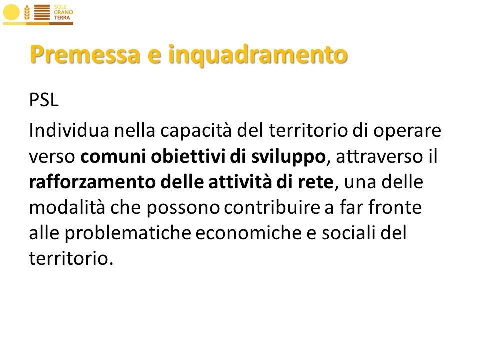 Premessa e inquadramento PSL Individua nella capacità del territorio di operare verso comuni obiettivi di sviluppo, attraverso il rafforzamento delle attività di rete, una delle modalità che possono contribuire a far fronte alle problematiche economiche e sociali del territorio.