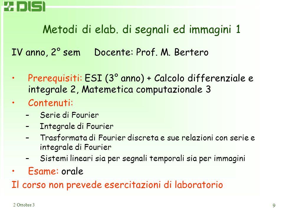 2 Ottobre 3 9 Metodi di elab. di segnali ed immagini 1 IV anno, 2° sem Docente: Prof. M. Bertero Prerequisiti: ESI (3° anno) + Calcolo differenziale e