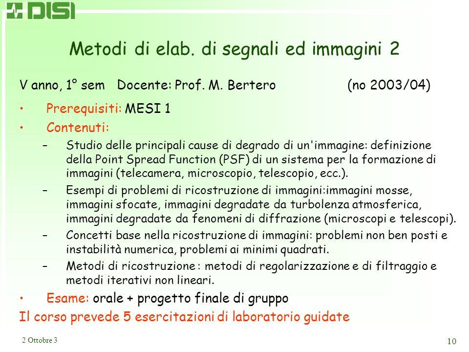 2 Ottobre 3 10 Metodi di elab. di segnali ed immagini 2 V anno, 1° sem Docente: Prof. M. Bertero (no 2003/04) Prerequisiti: MESI 1 Contenuti: –Studio