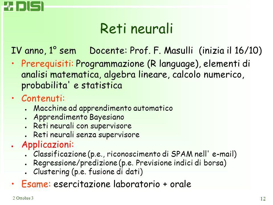 2 Ottobre 3 12 Reti neurali IV anno, 1° sem Docente: Prof. F. Masulli (inizia il 16/10) Prerequisiti: Programmazione (R language), elementi di analisi