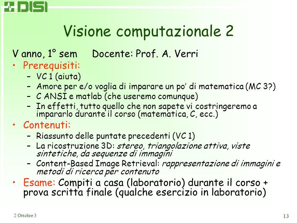 2 Ottobre 3 13 Visione computazionale 2 V anno, 1° sem Docente: Prof. A. Verri Prerequisiti: –VC 1 (aiuta) –Amore per e/o voglia di imparare un po di