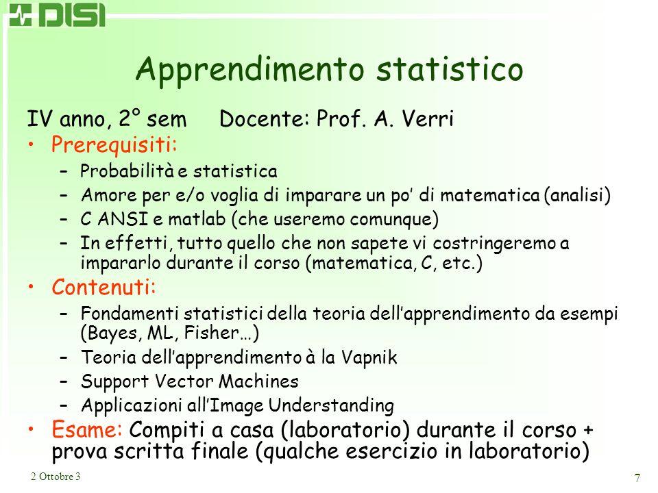 2 Ottobre 3 7 Apprendimento statistico IV anno, 2° sem Docente: Prof. A. Verri Prerequisiti: –Probabilità e statistica –Amore per e/o voglia di impara