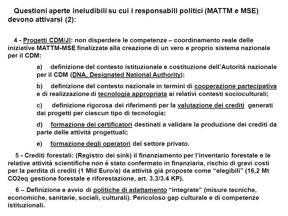 Questioni aperte ineludibili su cui i responsabili politici (MATTM e MSE) devono attivarsi (2): 4 - Progetti CDM/JI: non disperdere le competenze – coordinamento reale delle iniziative MATTM-MSE finalizzate alla creazione di un vero e proprio sistema nazionale per il CDM: a) definizione del contesto istituzionale e costituzione dellAutorità nazionale per il CDM (DNA, Designated National Authority); b) definizione del contesto nazionale in termini di cooperazione partecipativa e di realizzazione di tecnologia appropriata ai relativi contesti socioculturali; c) definizione rigorosa dei riferimenti per la valutazione dei crediti generati dai progetti per ciascun tipo di tecnologia; d) formazione dei certificatori destinati a validare la produzione dei crediti da parte delle attività progettuali; e) formazione degli operatori del settore privato.