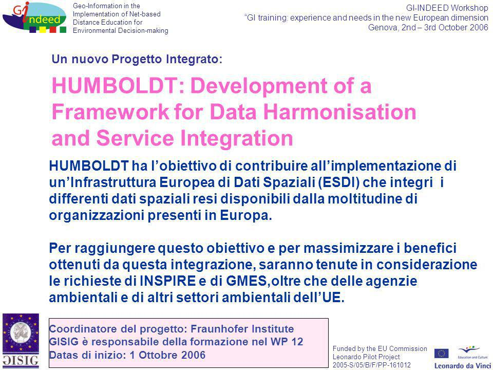 Geo-Information in the Implementation of Net-based Distance Education for Environmental Decision-making Funded by the EU Commission Leonardo Pilot Project 2005-S/05/B/F/PP-161012 GI-INDEED Workshop GI training: experience and needs in the new European dimension Genova, 2nd – 3rd October 2006 Un nuovo Progetto Integrato: HUMBOLDT: Development of a Framework for Data Harmonisation and Service Integration HUMBOLDT ha lobiettivo di contribuire allimplementazione di unInfrastruttura Europea di Dati Spaziali (ESDI) che integri i differenti dati spaziali resi disponibili dalla moltitudine di organizzazioni presenti in Europa.