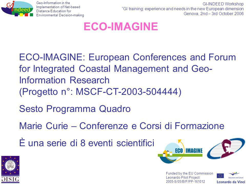 Geo-Information in the Implementation of Net-based Distance Education for Environmental Decision-making Funded by the EU Commission Leonardo Pilot Project 2005-S/05/B/F/PP-161012 GI-INDEED Workshop GI training: experience and needs in the new European dimension Genova, 2nd – 3rd October 2006 ECO-IMAGINE: European Conferences and Forum for Integrated Coastal Management and Geo- Information Research (Progetto n°: MSCF-CT-2003-504444) Sesto Programma Quadro Marie Curie – Conferenze e Corsi di Formazione È una serie di 8 eventi scientifici ECO-IMAGINE
