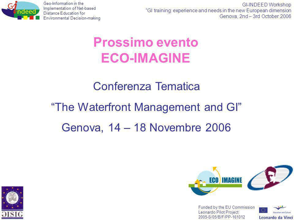 Geo-Information in the Implementation of Net-based Distance Education for Environmental Decision-making Funded by the EU Commission Leonardo Pilot Project 2005-S/05/B/F/PP-161012 GI-INDEED Workshop GI training: experience and needs in the new European dimension Genova, 2nd – 3rd October 2006 Conferenza Tematica The Waterfront Management and GI Genova, 14 – 18 Novembre 2006 Prossimo evento ECO-IMAGINE