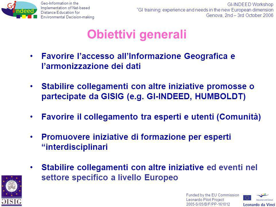 Geo-Information in the Implementation of Net-based Distance Education for Environmental Decision-making Funded by the EU Commission Leonardo Pilot Project 2005-S/05/B/F/PP-161012 GI-INDEED Workshop GI training: experience and needs in the new European dimension Genova, 2nd – 3rd October 2006 Favorire laccesso allInformazione Geografica e larmonizzazione dei dati Stabilire collegamenti con altre iniziative promosse o partecipate da GISIG (e.g.