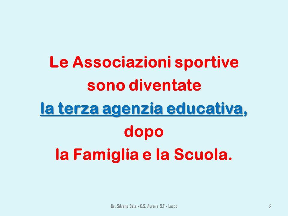 Le Associazioni sportive sono diventate la terza agenzia educativa, dopo la Famiglia e la Scuola. Dr. Silvano Sala - G.S. Aurora S.F.- Lecco 6