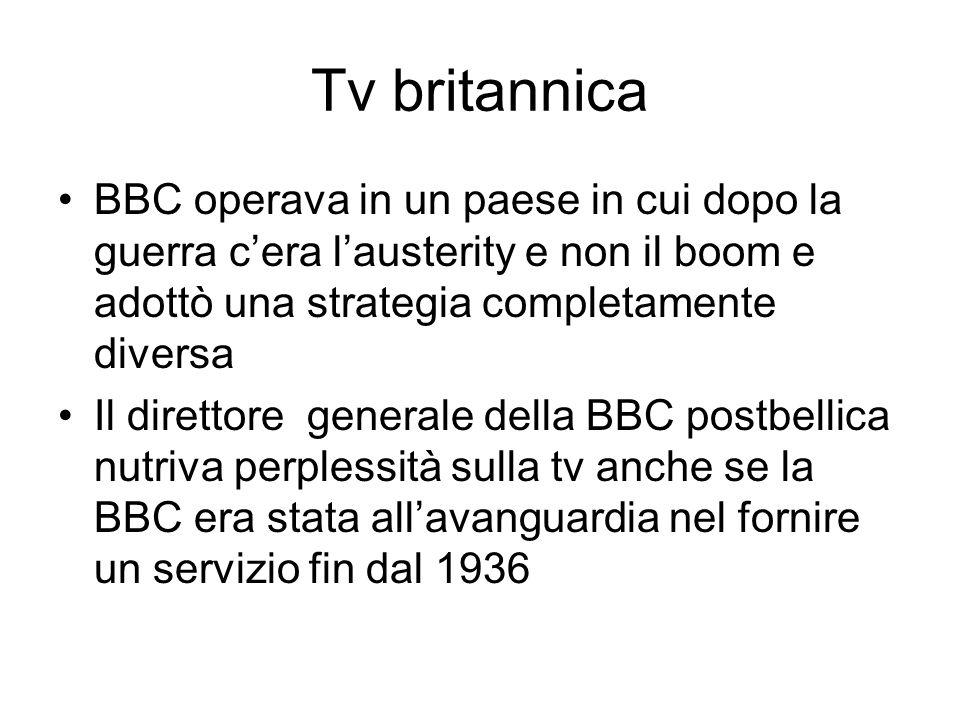 Tv britannica BBC operava in un paese in cui dopo la guerra cera lausterity e non il boom e adottò una strategia completamente diversa Il direttore generale della BBC postbellica nutriva perplessità sulla tv anche se la BBC era stata allavanguardia nel fornire un servizio fin dal 1936