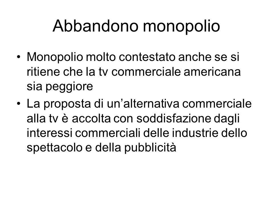 Abbandono monopolio Monopolio molto contestato anche se si ritiene che la tv commerciale americana sia peggiore La proposta di unalternativa commerciale alla tv è accolta con soddisfazione dagli interessi commerciali delle industrie dello spettacolo e della pubblicità