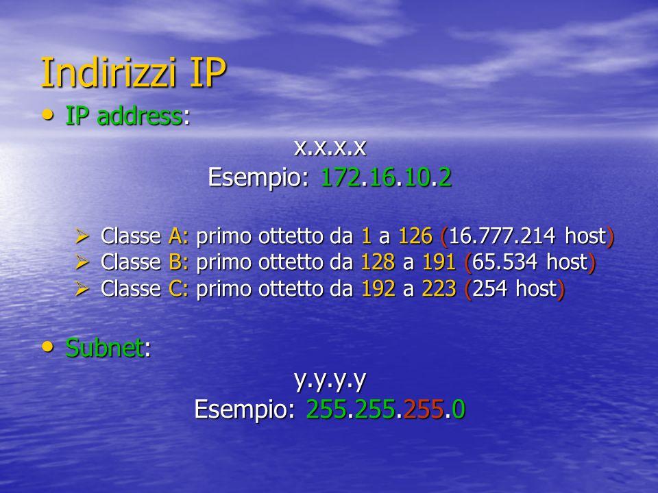 Indirizzi IP IP address: IP address:x.x.x.x Esempio: 172.16.10.2 Classe A: primo ottetto da 1 a 126 (16.777.214 host) Classe A: primo ottetto da 1 a 1