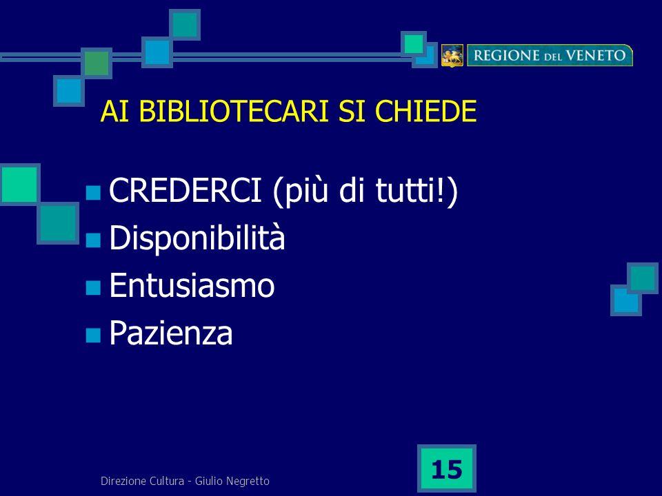 Direzione Cultura - Giulio Negretto 15 AI BIBLIOTECARI SI CHIEDE CREDERCI (più di tutti!) Disponibilità Entusiasmo Pazienza