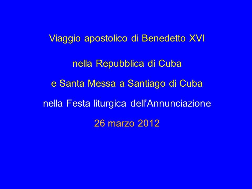 Viaggio apostolico di Benedetto XVI nella Repubblica di Cuba e Santa Messa a Santiago di Cuba nella Festa liturgica dellAnnunciazione 26 marzo 2012