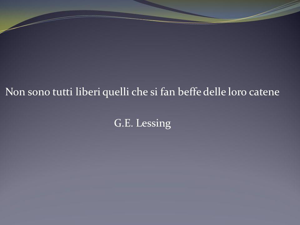 Non sono tutti liberi quelli che si fan beffe delle loro catene G.E. Lessing